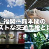 福岡~熊本間の交通手段はどれがベストなのか? 〜 所要時間、運賃、最終便の時間からシチュエーションごとに考えてみた!【地域情報・福岡/熊本】
